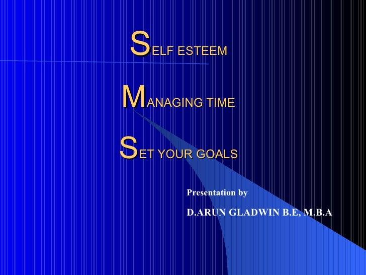 S ELF ESTEEM M ANAGING TIME S ET YOUR GOALS Presentation by D.ARUN GLADWIN B.E, M.B.A