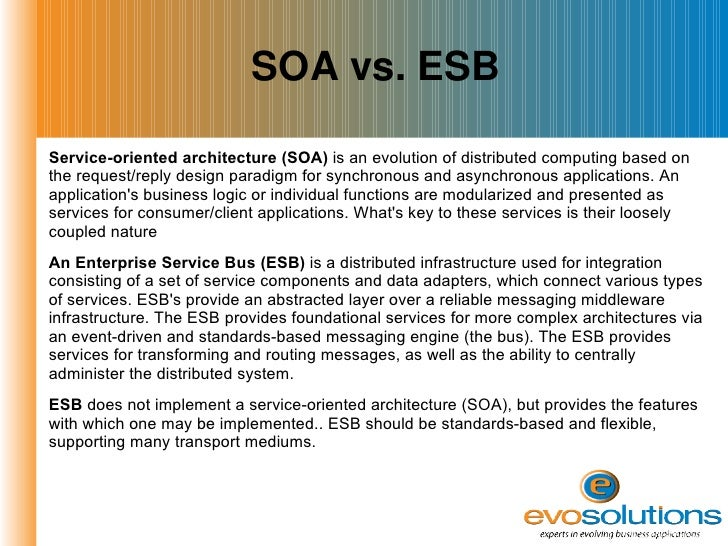 SOA vs. ESB <ul><li>Service-oriented architecture (SOA)  is an evolution of distributed computing based on the request/rep...
