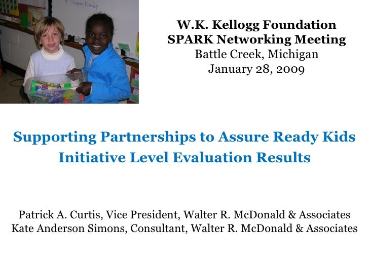 W.K. Kellogg Foundation SPARK Networking Meeting Battle Creek, Michigan January 28, 2009 Supporting Partnerships to Assure...