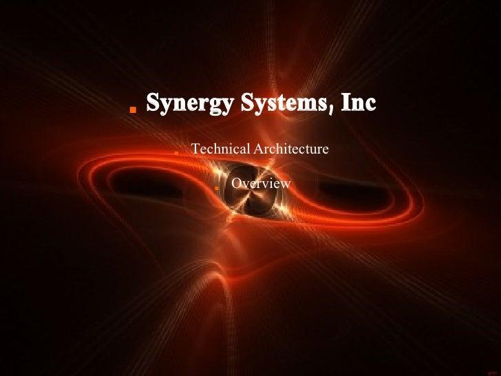 <ul><li>Synergy Systems, Inc </li></ul><ul><li>Technical Architecture  </li></ul><ul><li>Overview </li></ul>