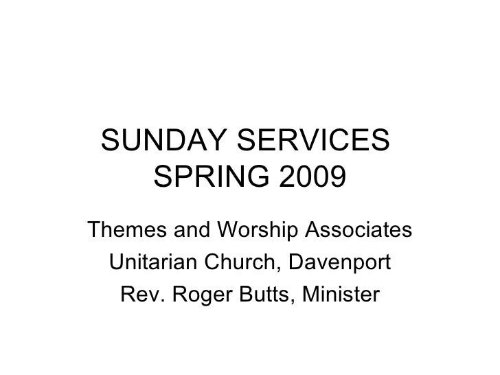 SUNDAY SERVICES  SPRING 2009 Themes and Worship Associates Unitarian Church, Davenport Rev. Roger Butts, Minister