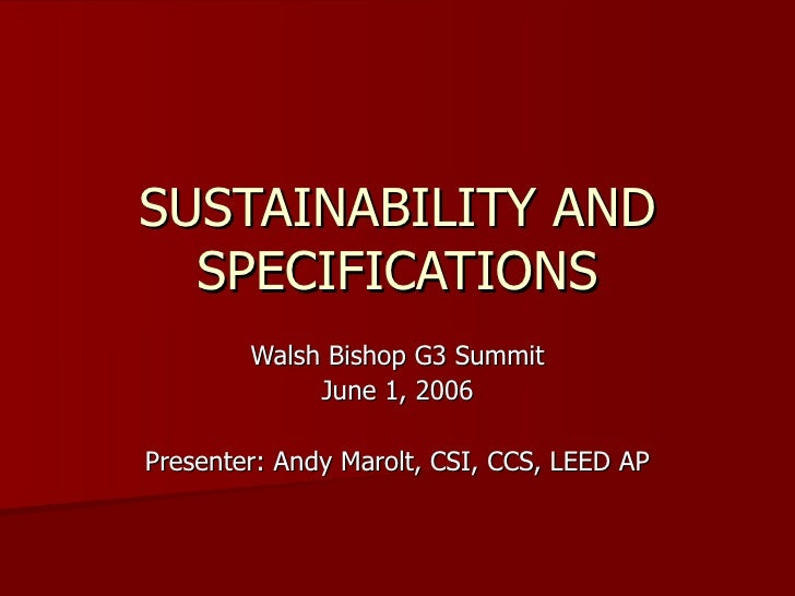 SUSTAINABILITY AND SPECIFICATIONS Walsh Bishop G3 Summit June 1, 2006 Presenter: Andy Marolt, CSI, CCS, LEED AP