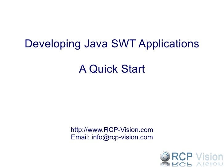 Developing Java SWT Applications A Quick Start http://www.RCP-Vision.com Email: info@rcp-vision.com