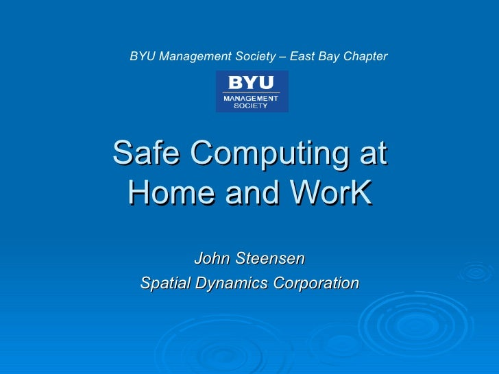 Safe Computing at Home and WorK John Steensen Spatial Dynamics Corporation BYU Management Society – East Bay Chapter