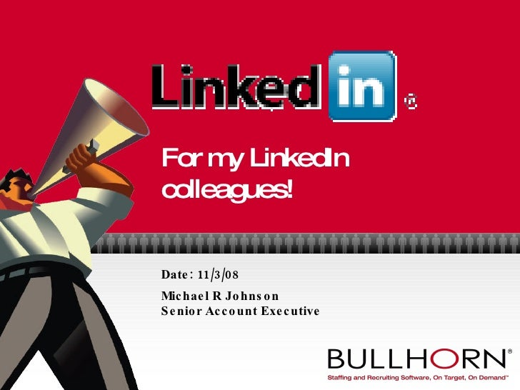 For my LinkedIn colleagues! Date: 11/3/08 Michael R Johnson Senior Account Executive