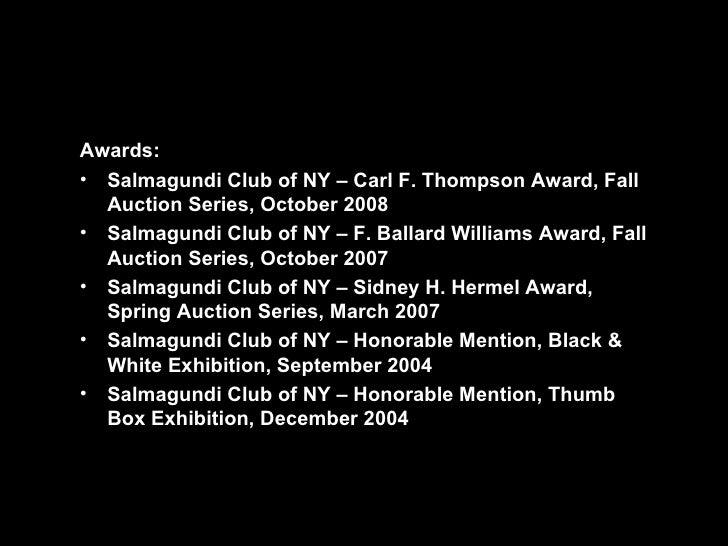 <ul><li>Awards: </li></ul><ul><li>Salmagundi Club of NY – Carl F. Thompson Award, Fall Auction Series, October 2008 </li><...