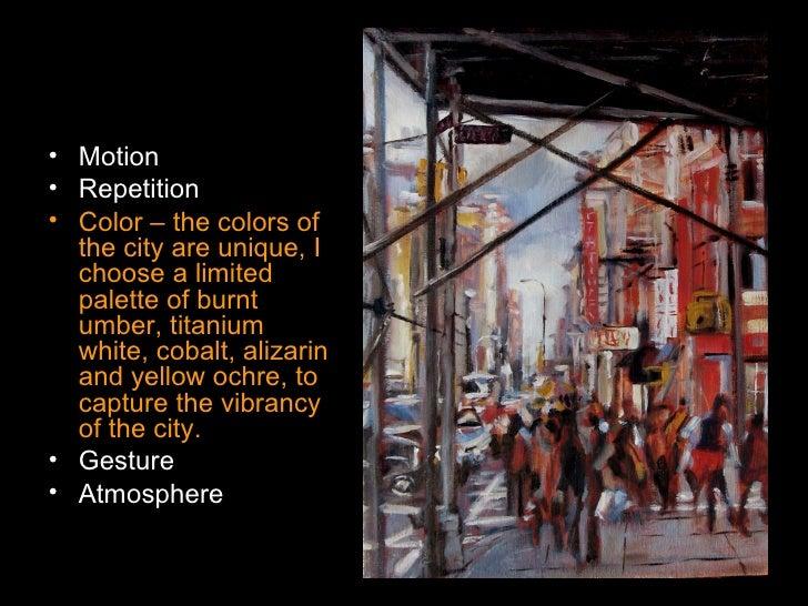 <ul><li>Motion </li></ul><ul><li>Repetition </li></ul><ul><li>Color – the colors of the city are unique, I choose a limite...
