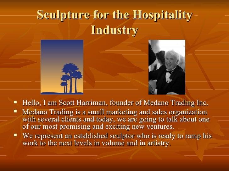 Sculpture for the Hospitality Industry <ul><li>Hello, I am Scott Harriman, founder of Medano Trading Inc.  </li></ul><ul><...