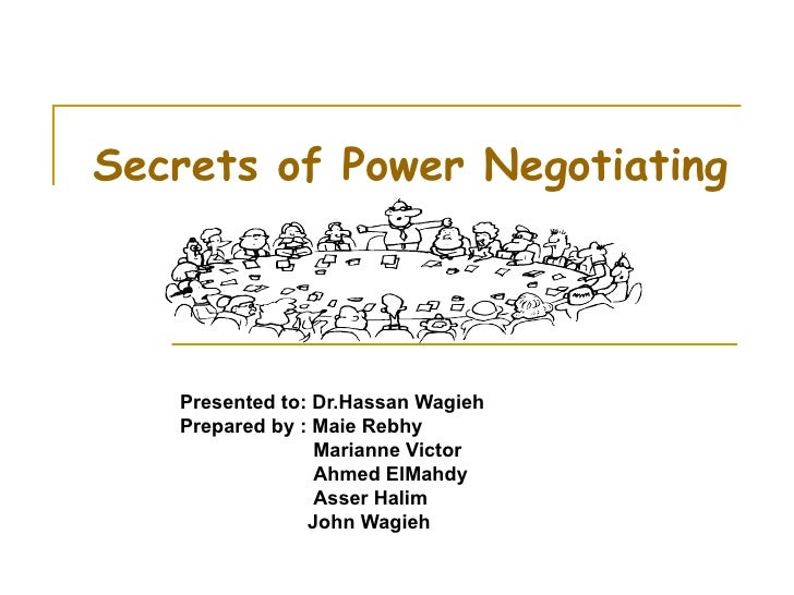 Secrets of Power Negotiating Presented to: Dr.Hassan Wagieh Prepared by : Maie Rebhy Marianne Victor Ahmed ElMahdy Asser H...