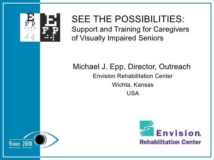 SEE THE POSSIBILITIES: Support and Training for Caregivers of Visually Impaired Seniors Michael J. Epp, Director, Outreach...