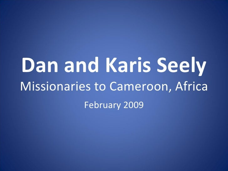 Dan and Karis Seely Missionaries to Cameroon, Africa February 2009