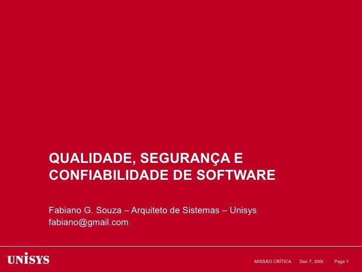 QUALIDADE, SEGURANÇA E CONFIABILIDADE DE SOFTWARE Fabiano G. Souza – Arquiteto de Sistemas – Unisys [email_address] Jun 7,...