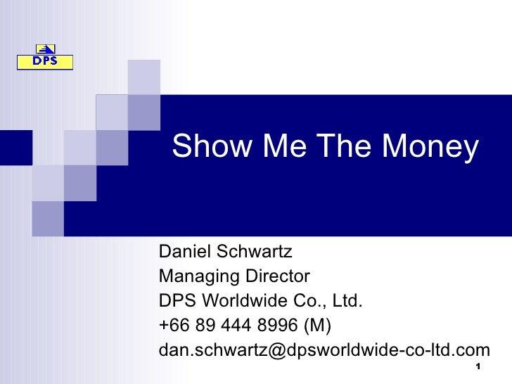 Show Me The Money Daniel Schwartz Managing Director DPS Worldwide Co., Ltd. +66 89 444 8996 (M) [email_address]
