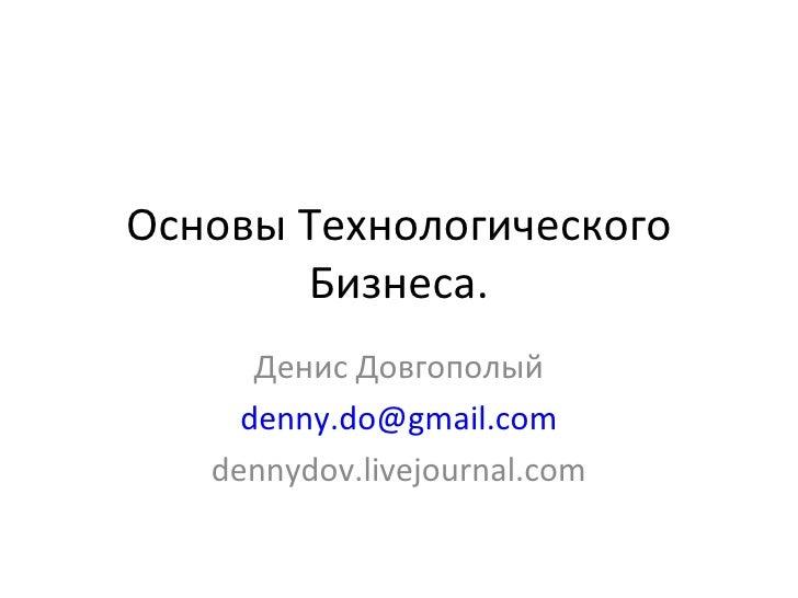 Основы Технологического Бизнеса. Денис Довгополый [email_address] dennydov.livejournal.com