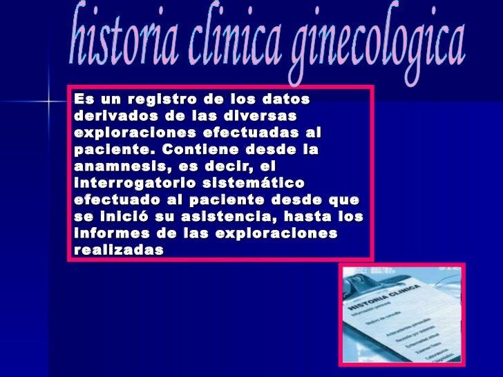 Es un registro de los datos derivados de las diversas exploraciones efectuadas al paciente. Contiene desde la anamnesis, e...
