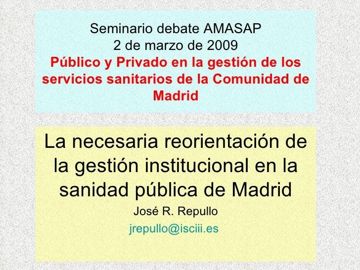 Seminario debate AMASAP 2 de marzo de 2009 Público y Privado en la gestión de los servicios sanitarios de la Comunidad de ...