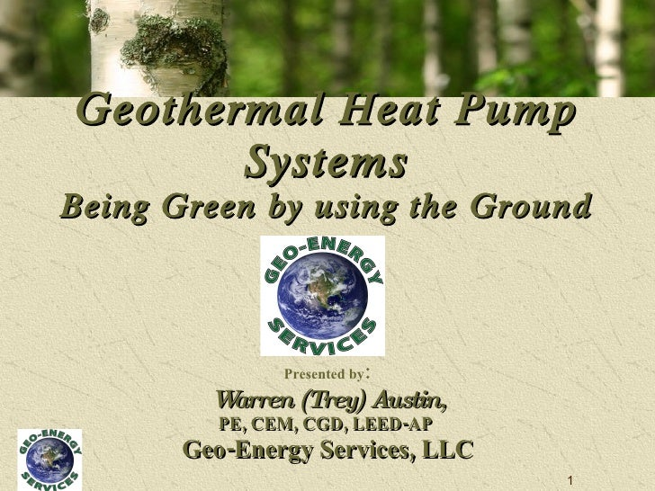 Geothermal Heat Pump Systems Being Green by using the Ground Presented by : Warren (Trey) Austin, PE, CEM, CGD, LEED-AP  G...