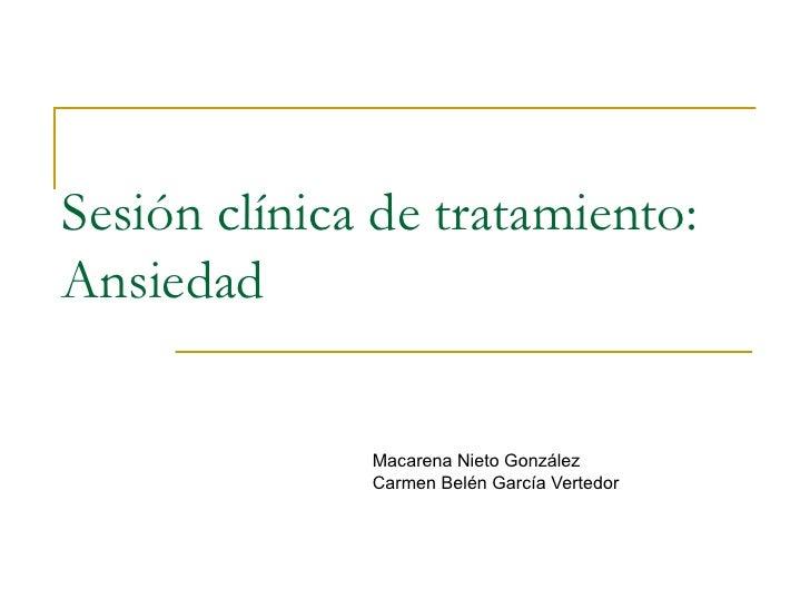 Sesión clínica de tratamiento:  Ansiedad Macarena Nieto González Carmen Belén García Vertedor