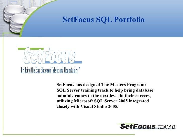 SetFocus SQL Portfolio SetFocus has designed The Masters Program:  SQL Server training track to help bring database admini...