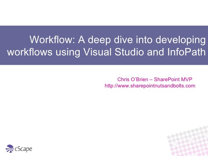 Workflow: A deep dive into developing workflows using Visual Studio and InfoPath Chris O'Brien – SharePoint MVP  http://ww...
