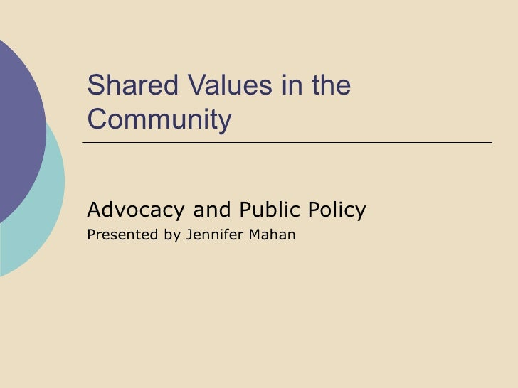 Shared Values in the Community Advocacy and Public Policy  Presented by Jennifer Mahan