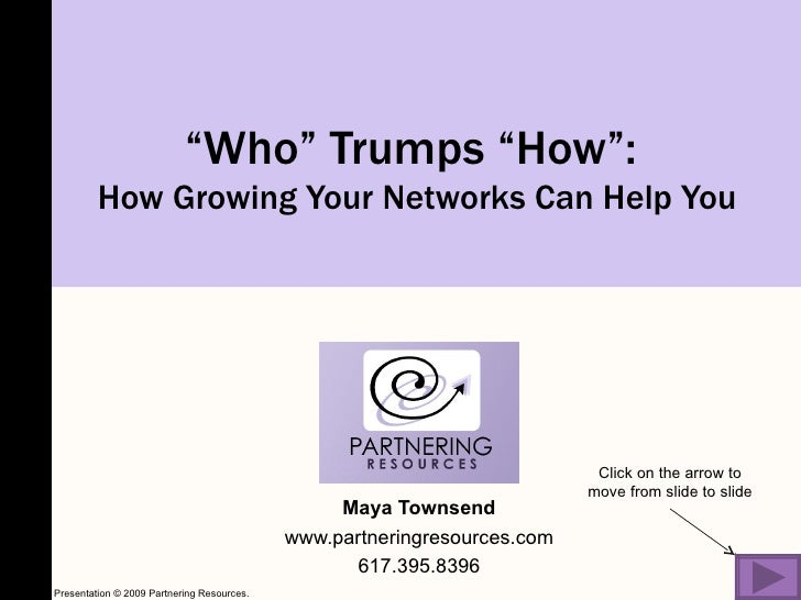 """"""" Who"""" Trumps """"How"""":  How Growing Your Networks Can Help You Maya Townsend www.partneringresources.com 617.395.8396 Click ..."""