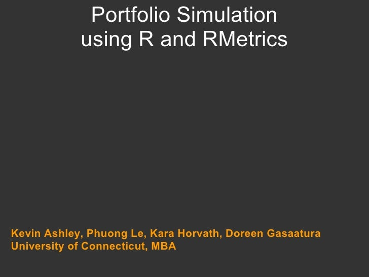 Portfolio Simulation using R and RMetrics Kevin Ashley, Phuong Le, Kara Horvath, Doreen Gasaatura University of Connecticu...