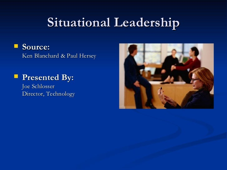 Situational Leadership <ul><li>Source:   Ken Blanchard & Paul Hersey </li></ul><ul><li>Presented By: Joe Schlosser Directo...
