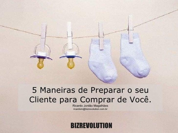 BIZREVOLUTION 5 Maneiras de Preparar o seu Cliente para Comprar de Você. Ricardo Jordão Magalhães [email_address]