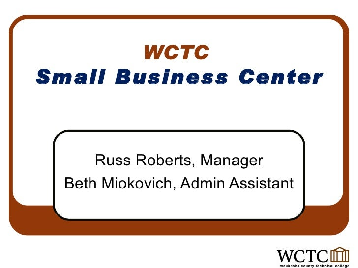WCTC  Small Business Center Russ Roberts, Manager Beth Miokovich, Admin Assistant
