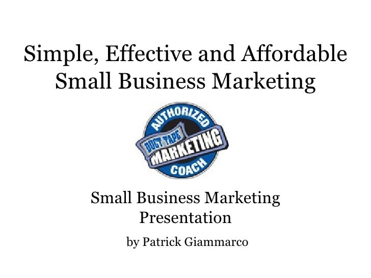 Simple, Effective and Affordable Small Business Marketing Small Business Marketing Presentation by Patrick Giammarco