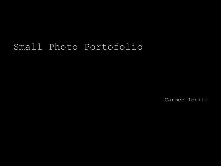 <ul><li>Small Photo Portofolio </li></ul><ul><li>Carmen Ionita </li></ul>