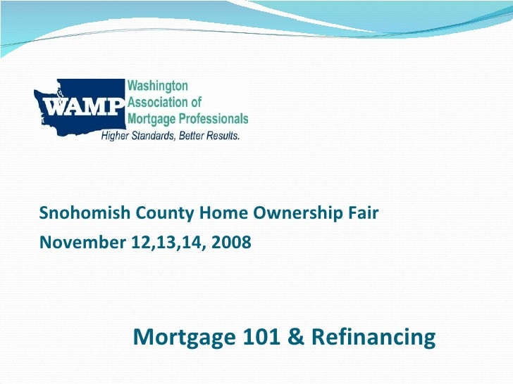 Mortgage 101 & Refinancing Snohomish County Home Ownership Fair November 12,13,14, 2008