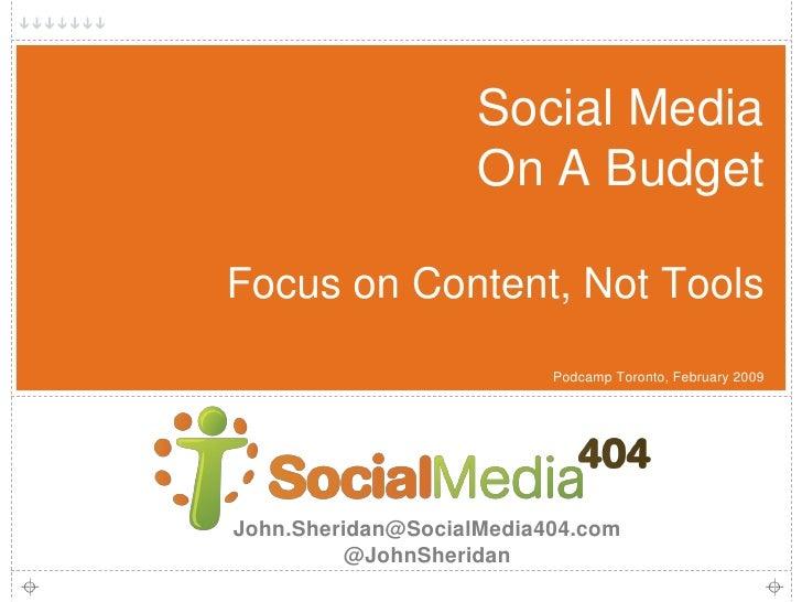 Social Media                     On A Budget  Focus on Content, Not Tools                           Podcamp Toronto, Febru...