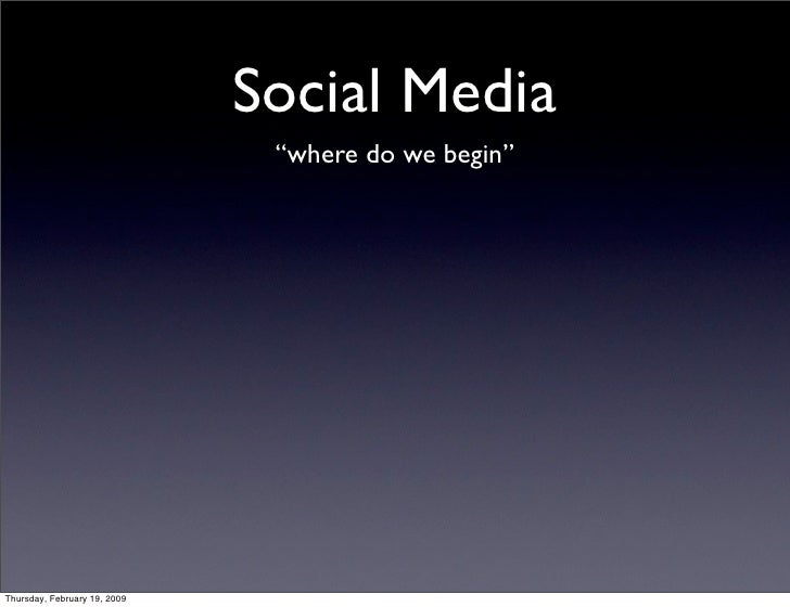 """Social Media                                """"where do we begin""""     Thursday, February 19, 2009"""
