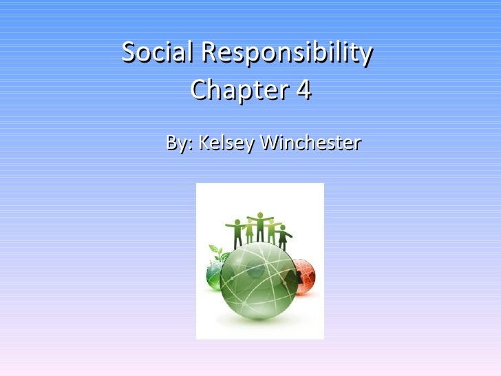 Social Responsibility  Chapter 4 By: Kelsey Winchester
