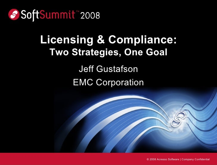 Licensing & Compliance: Two Strategies, One Goal Jeff Gustafson EMC Corporation