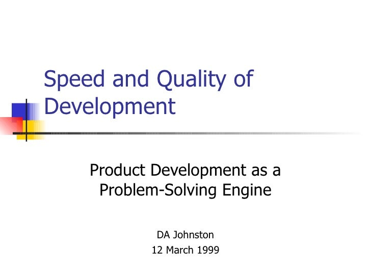 Speed and Quality of Development Product Development as a Problem-Solving Engine DA Johnston 12 March 1999