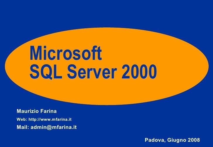 Microsoft SQL Server 2000 Maurizio Farina Web: http://www.mfarina.it Mail: admin@mfarina.it Padova, Giugno 2008