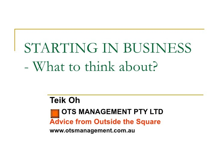 STARTING IN BUSINESS - What to think about? Teik Oh OTS MANAGEMENT PTY LTD Advice from Outside the Square www.otsmanagemen...