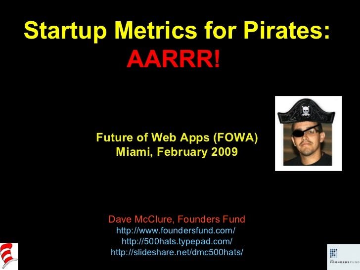 Startup Metrics for Pirates: AARRR!  Future of Web Apps (FOWA) Miami, February 2009 Dave McClure, Founders Fund http://www...