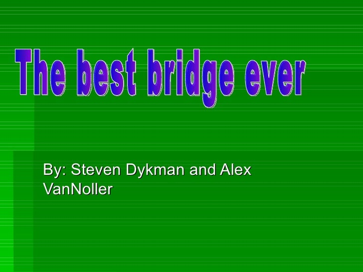 By: Steven Dykman and Alex VanNoller The best bridge ever