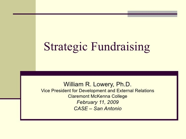 Strategic Fundraising William R. Lowery, Ph.D. Vice President for Development and External Relations Claremont McKenna Col...