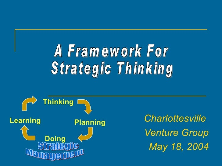 Charlottesville  Venture Group May 18, 2004 A Framework For Strategic Thinking Planning Doing Learning Strategic Managemen...