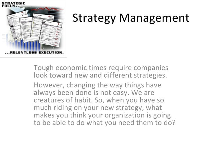 Strategy Management Tough economic times require companies look toward new and different strategies.  However, changing th...