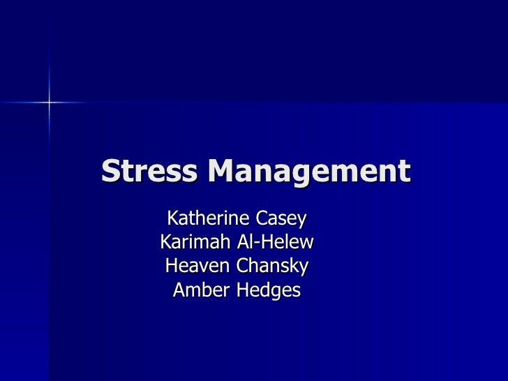 Stress Management Katherine Casey Karimah Al-Helew Heaven Chansky Amber Hedges