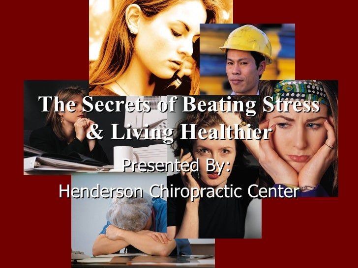 The Secrets of Beating Stress & Living Healthier Presented By:  Henderson Chiropractic Center
