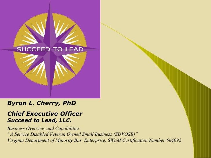 """Byron L. Cherry, PhD Chief Executive Officer Succeed to Lead, LLC. Business Overview and Capabilities """" A Service Disabled..."""