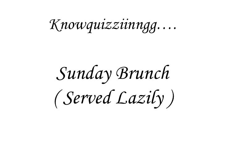 Sunday Brunch ( Served Lazily ) Knowquizziinngg….