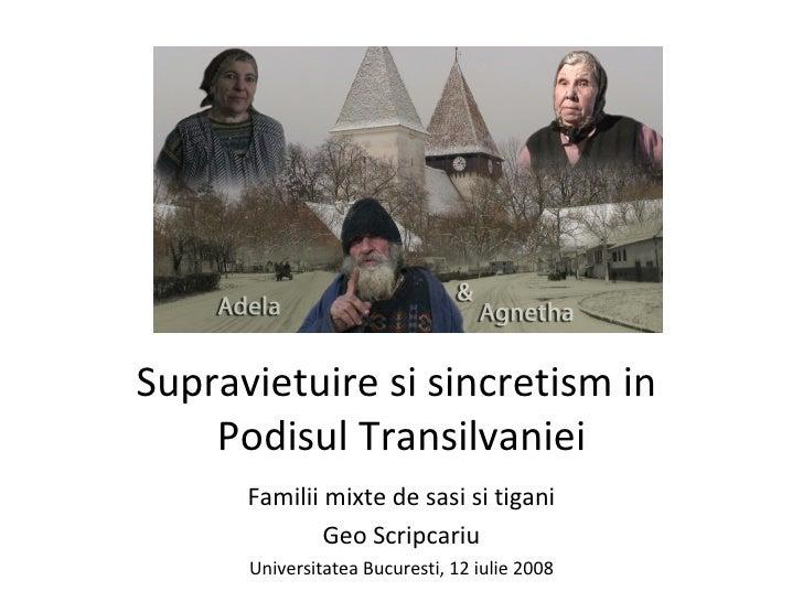 Supravietuire si sincretism in  Podisul Transilvaniei Familii mixte de sasi si tigani Geo Scripcariu Universitatea Bucures...